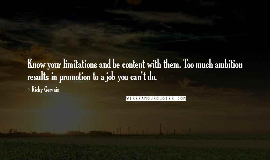Ricky Gervais quotes: Know your limitations and be content with them. Too much ambition results in promotion to a job you can't do.