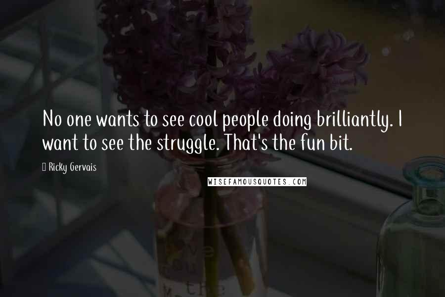Ricky Gervais quotes: No one wants to see cool people doing brilliantly. I want to see the struggle. That's the fun bit.
