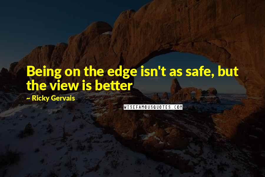 Ricky Gervais quotes: Being on the edge isn't as safe, but the view is better