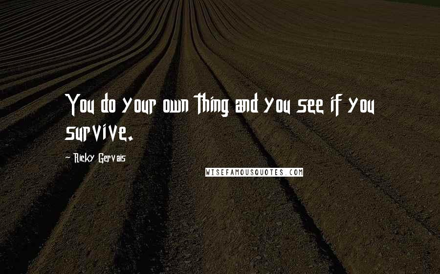 Ricky Gervais quotes: You do your own thing and you see if you survive.