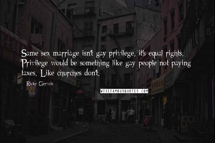 Ricky Gervais quotes: Same sex marriage isn't gay privilege, it's equal rights. Privilege would be something like gay people not paying taxes. Like churches don't.