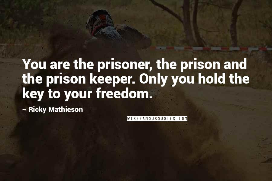 Ricky Mathieson quotes: You are the prisoner, the prison and the prison keeper. Only you hold the key to your freedom.