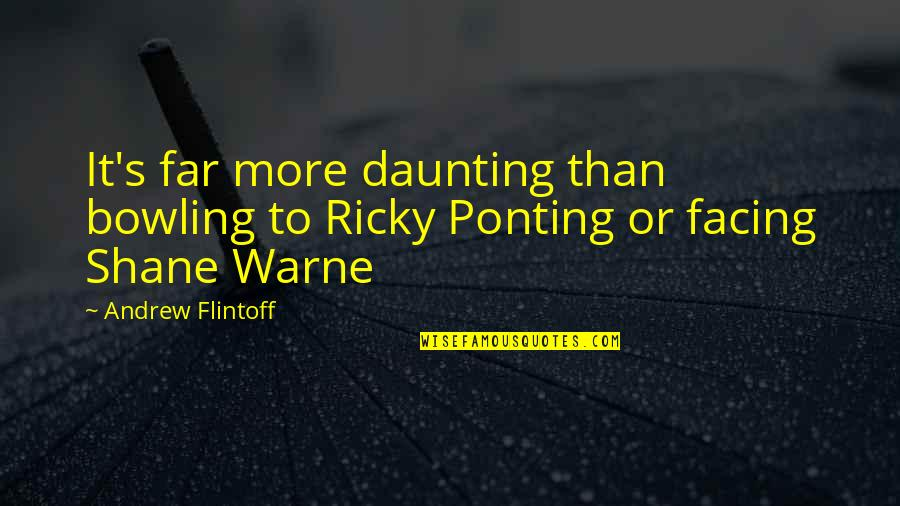 Ricky Ponting Quotes By Andrew Flintoff: It's far more daunting than bowling to Ricky