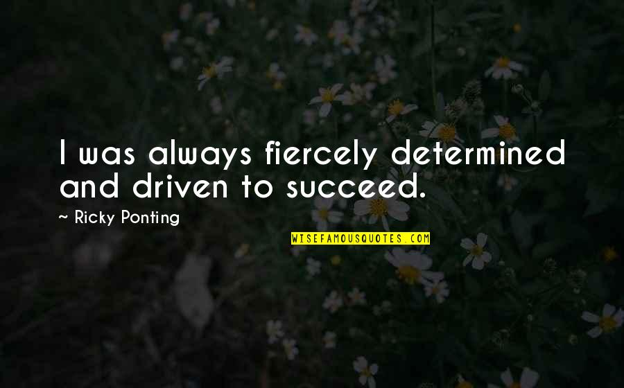 Ricky Ponting Quotes By Ricky Ponting: I was always fiercely determined and driven to