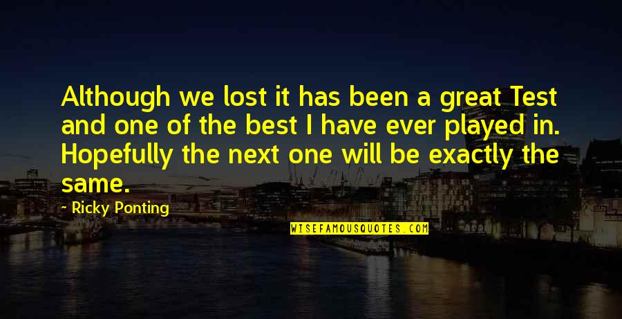 Ricky Ponting Quotes By Ricky Ponting: Although we lost it has been a great