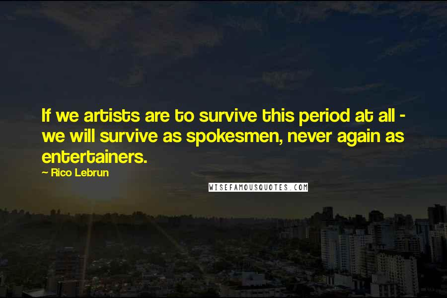 Rico Lebrun quotes: If we artists are to survive this period at all - we will survive as spokesmen, never again as entertainers.