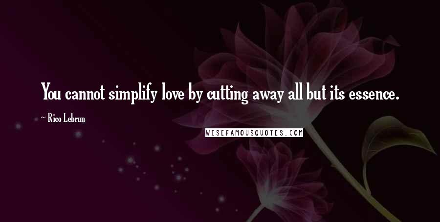 Rico Lebrun quotes: You cannot simplify love by cutting away all but its essence.