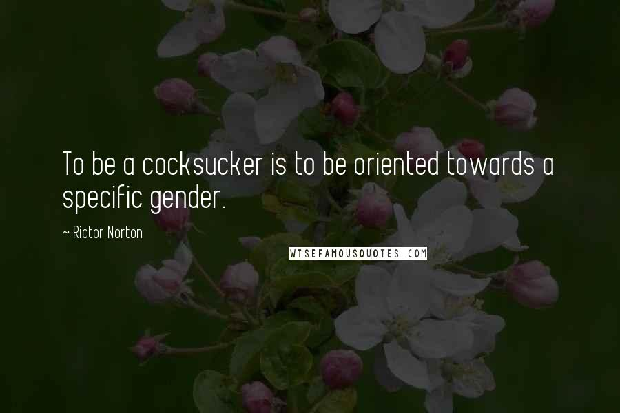 Rictor Norton quotes: To be a cocksucker is to be oriented towards a specific gender.