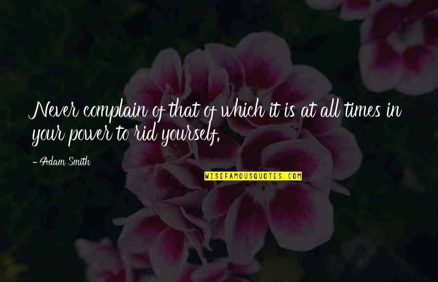Rid Yourself Quotes By Adam Smith: Never complain of that of which it is