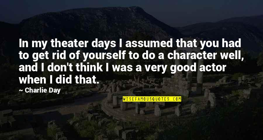 Rid Yourself Quotes By Charlie Day: In my theater days I assumed that you