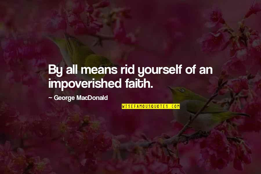 Rid Yourself Quotes By George MacDonald: By all means rid yourself of an impoverished