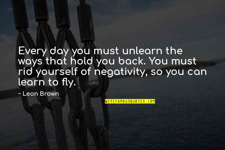 Rid Yourself Quotes By Leon Brown: Every day you must unlearn the ways that