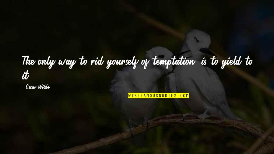 Rid Yourself Quotes By Oscar Wilde: The only way to rid yourself of temptation,