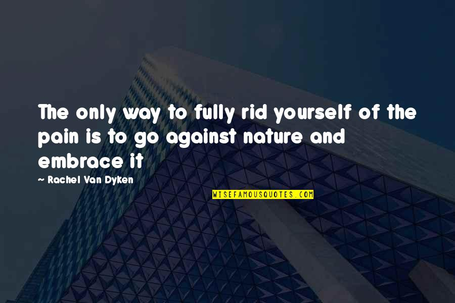Rid Yourself Quotes By Rachel Van Dyken: The only way to fully rid yourself of