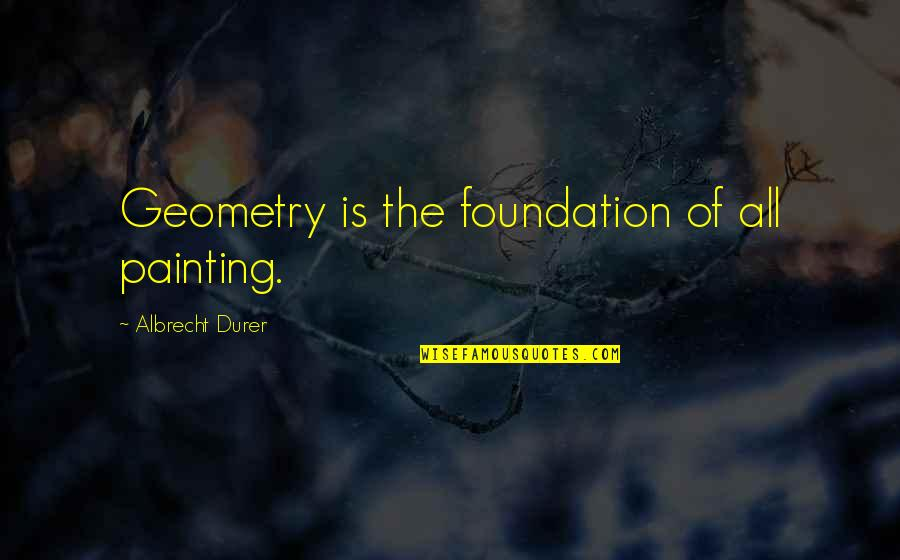 Ridding Your Life Of Negativity Quotes By Albrecht Durer: Geometry is the foundation of all painting.