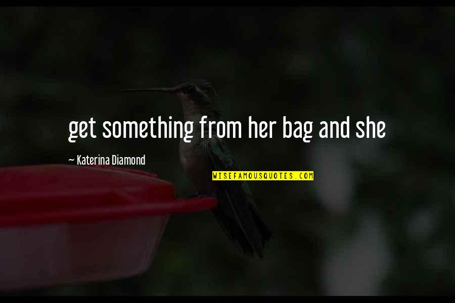 Ridding Your Life Of Negativity Quotes By Katerina Diamond: get something from her bag and she