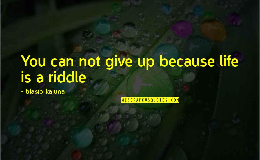 Riddle Life Quotes By Blasio Kajuna: You can not give up because life is