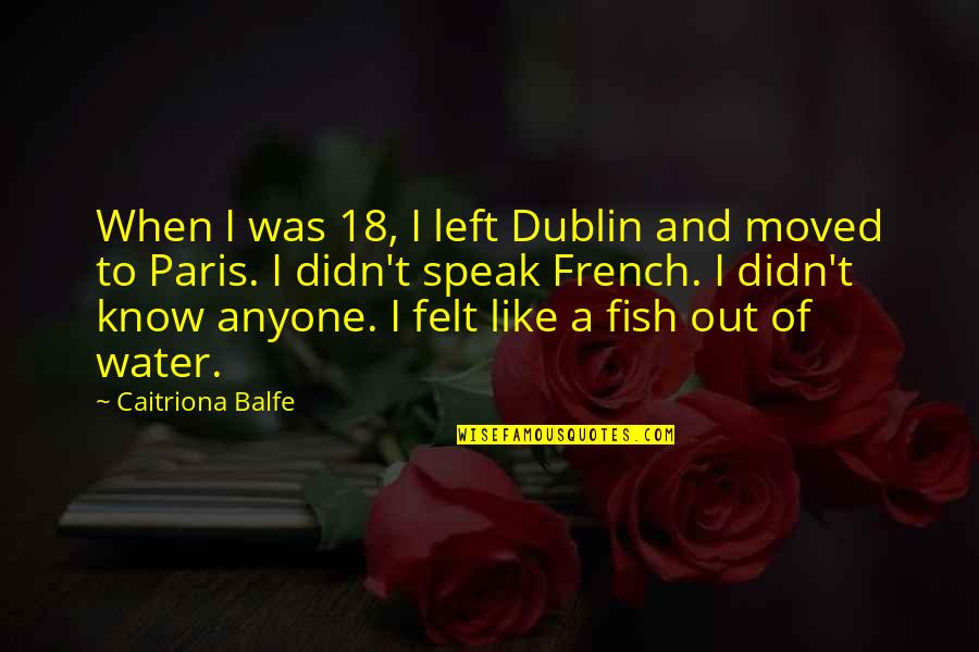 Riddle Life Quotes By Caitriona Balfe: When I was 18, I left Dublin and