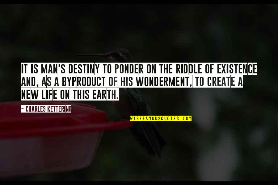 Riddle Life Quotes By Charles Kettering: It is man's destiny to ponder on the