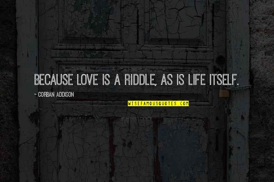 Riddle Life Quotes By Corban Addison: Because love is a riddle, as is life