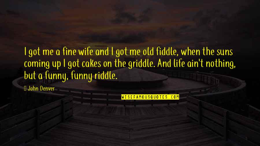 Riddle Life Quotes By John Denver: I got me a fine wife and I