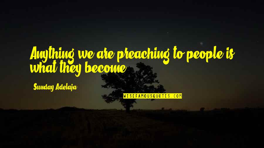 Riddle Life Quotes By Sunday Adelaja: Anything we are preaching to people is what