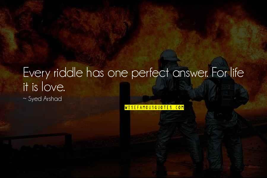 Riddle Life Quotes By Syed Arshad: Every riddle has one perfect answer. For life