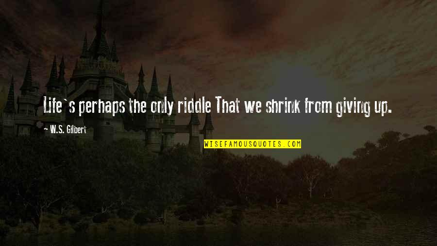 Riddle Life Quotes By W.S. Gilbert: Life's perhaps the only riddle That we shrink