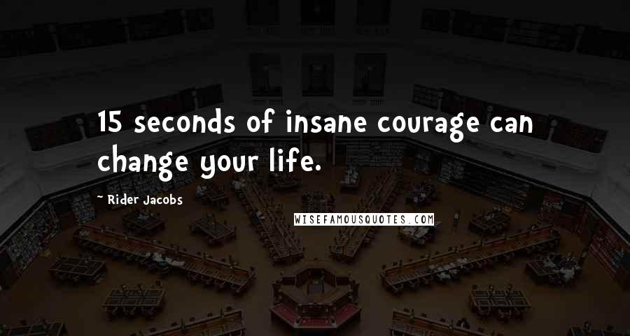 Rider Jacobs quotes: 15 seconds of insane courage can change your life.