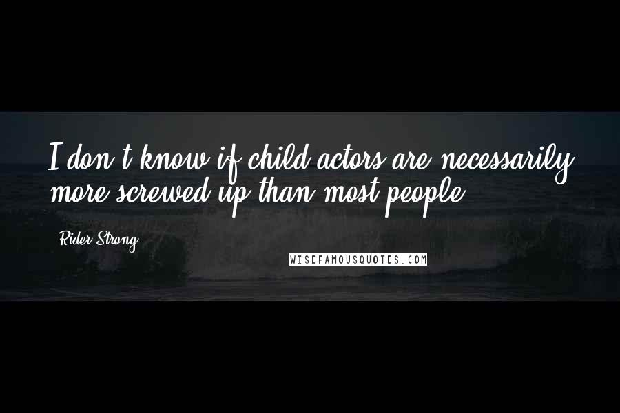 Rider Strong quotes: I don't know if child actors are necessarily more screwed up than most people.