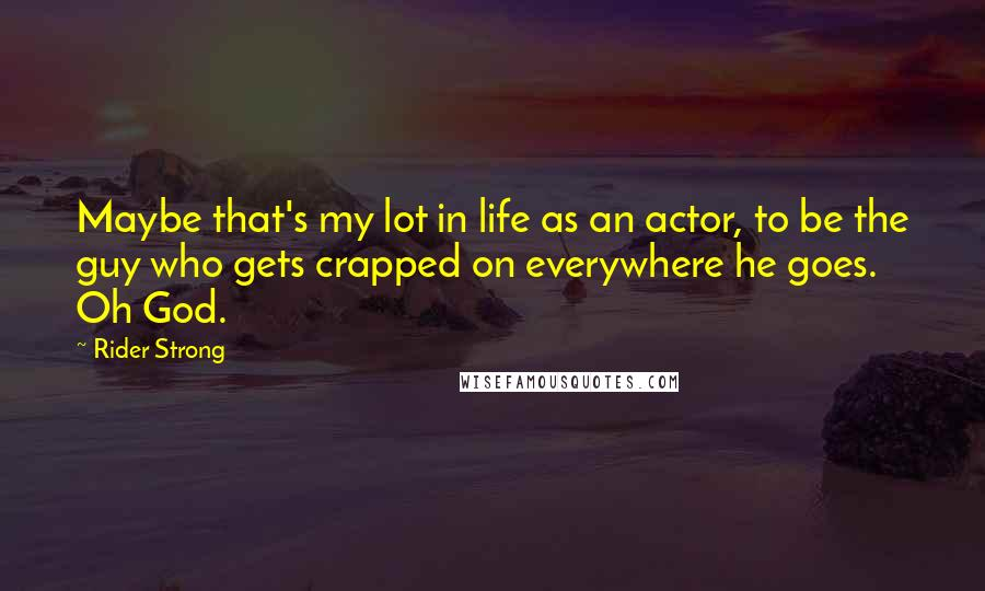 Rider Strong quotes: Maybe that's my lot in life as an actor, to be the guy who gets crapped on everywhere he goes. Oh God.