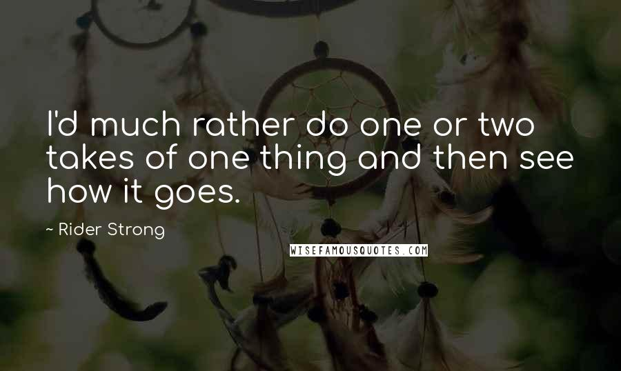 Rider Strong quotes: I'd much rather do one or two takes of one thing and then see how it goes.