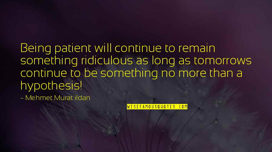 Ridiculous Quotes And Quotes By Mehmet Murat Ildan: Being patient will continue to remain something ridiculous