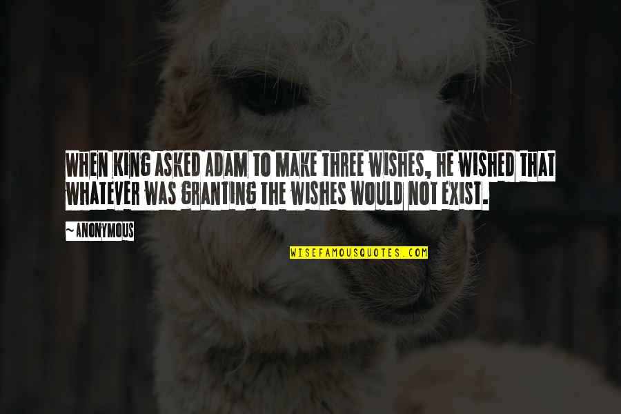 Ridiculously Sappy Love Quotes By Anonymous: When King asked Adam to make three wishes,