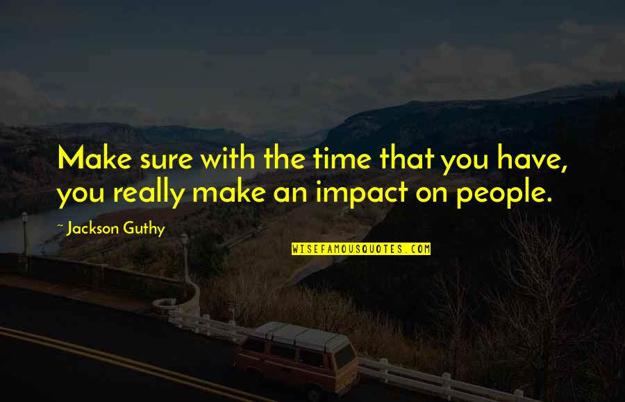 Riding Coattails Quotes By Jackson Guthy: Make sure with the time that you have,