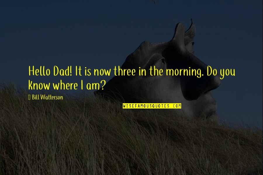 Ridley Scott Legend Quotes By Bill Watterson: Hello Dad! It is now three in the
