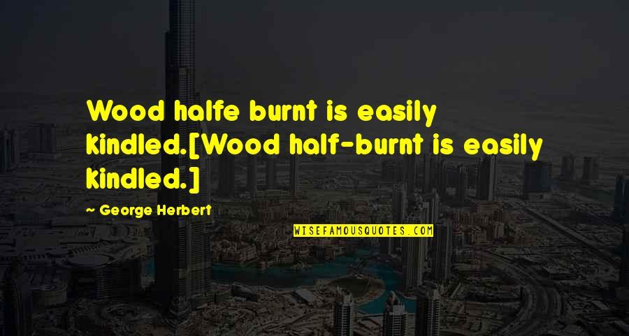 Ridlo Quotes By George Herbert: Wood halfe burnt is easily kindled.[Wood half-burnt is