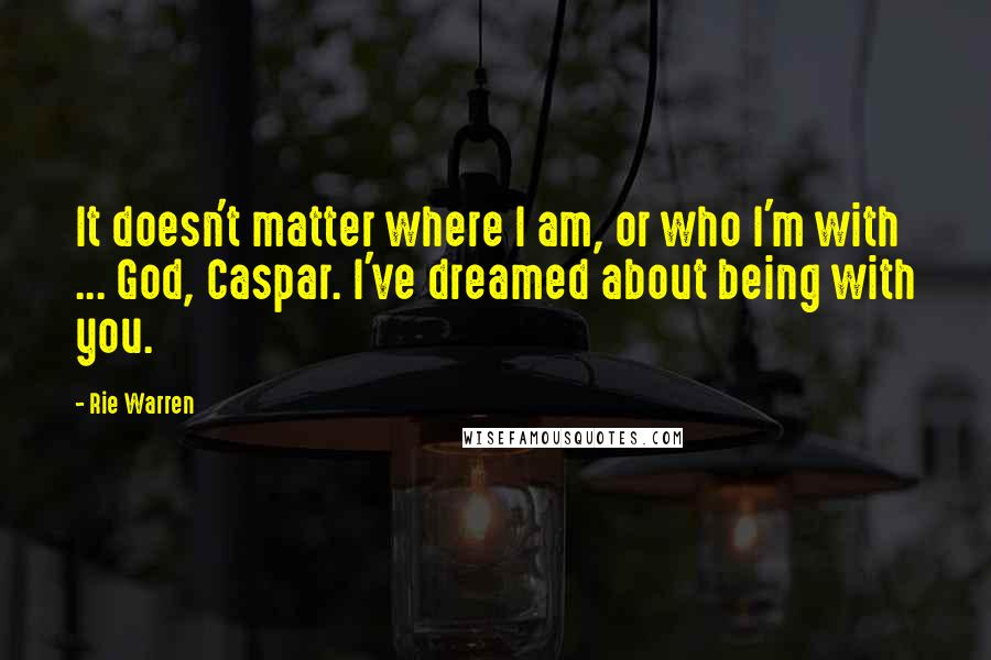 Rie Warren quotes: It doesn't matter where I am, or who I'm with ... God, Caspar. I've dreamed about being with you.