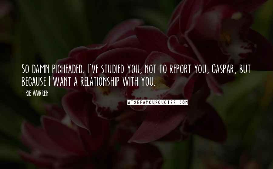 Rie Warren quotes: So damn pigheaded. I've studied you, not to report you, Caspar, but because I want a relationship with you.