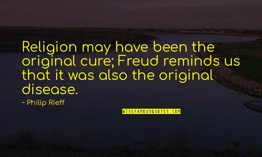 Rieff Quotes By Philip Rieff: Religion may have been the original cure; Freud