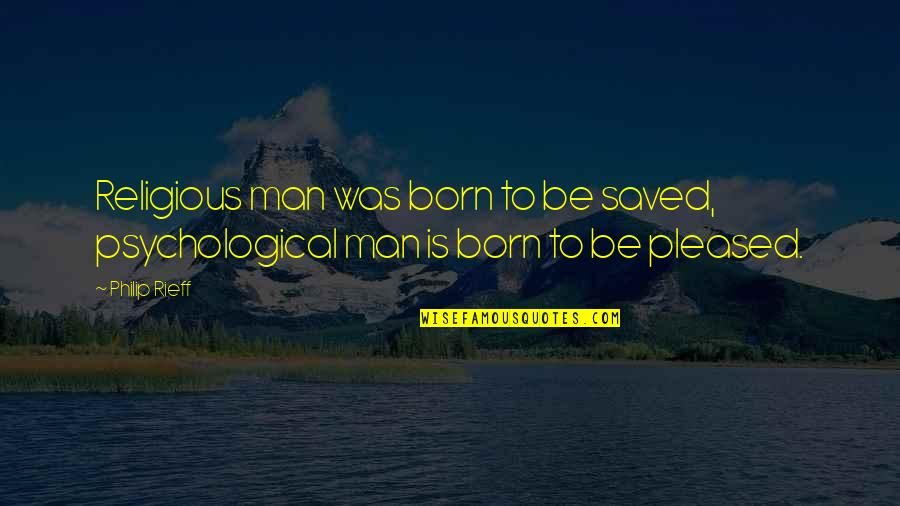 Rieff Quotes By Philip Rieff: Religious man was born to be saved, psychological