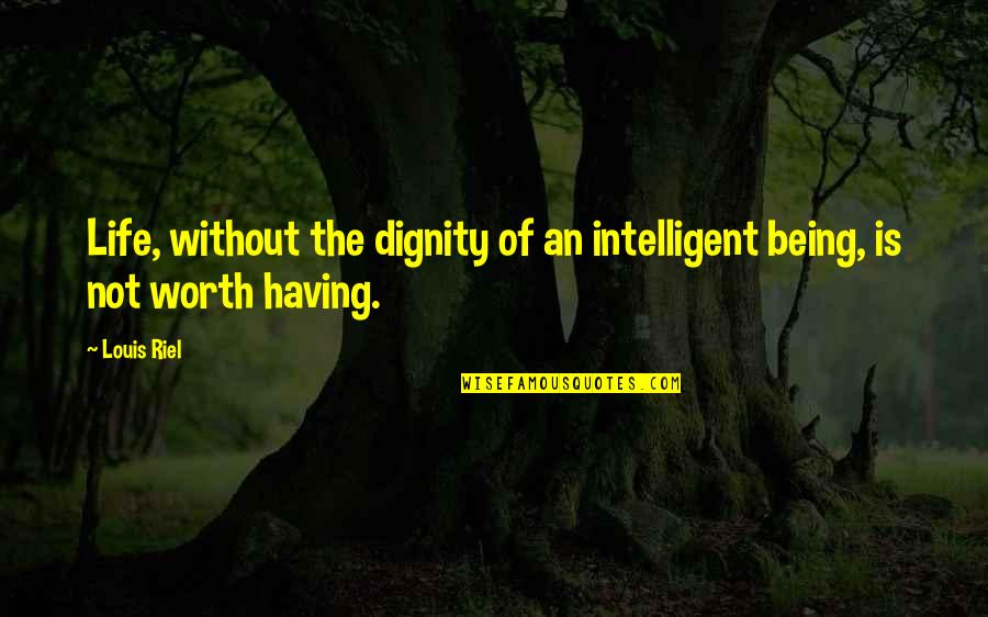 Riel Quotes By Louis Riel: Life, without the dignity of an intelligent being,