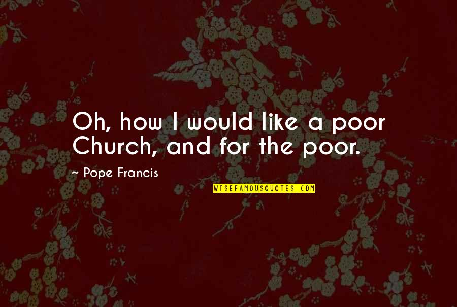 Riel Quotes By Pope Francis: Oh, how I would like a poor Church,