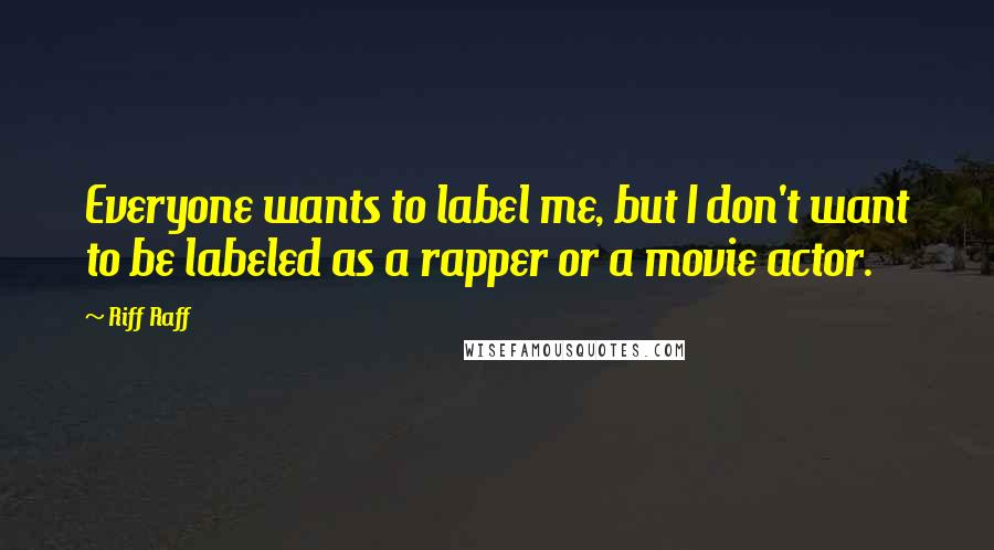 Riff Raff quotes: Everyone wants to label me, but I don't want to be labeled as a rapper or a movie actor.