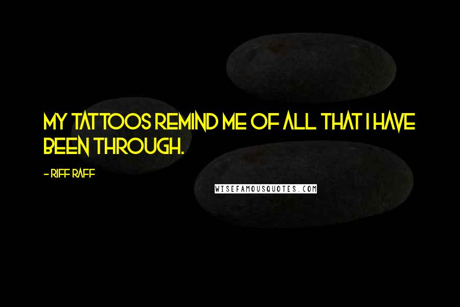 Riff Raff quotes: My tattoos remind me of all that I have been through.
