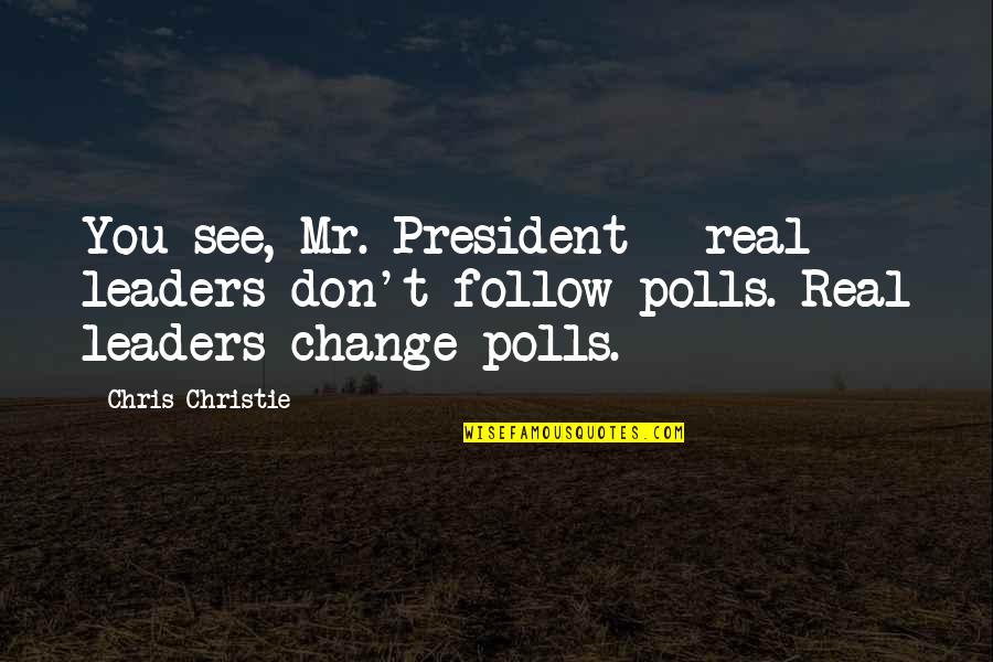 Right Livelihood Quotes By Chris Christie: You see, Mr. President - real leaders don't