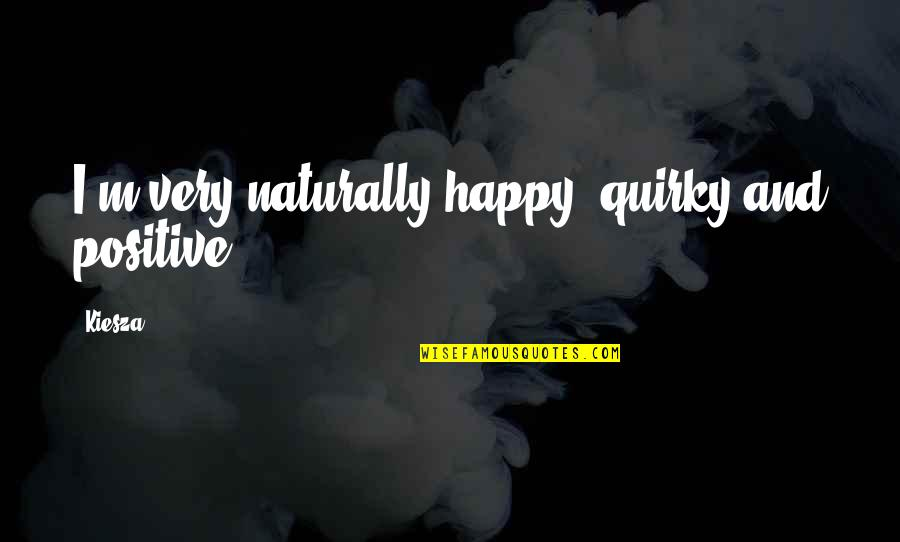 Right Livelihood Quotes By Kiesza: I'm very naturally happy, quirky and positive.