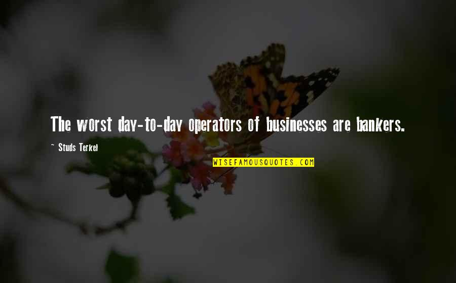 Right Livelihood Quotes By Studs Terkel: The worst day-to-day operators of businesses are bankers.