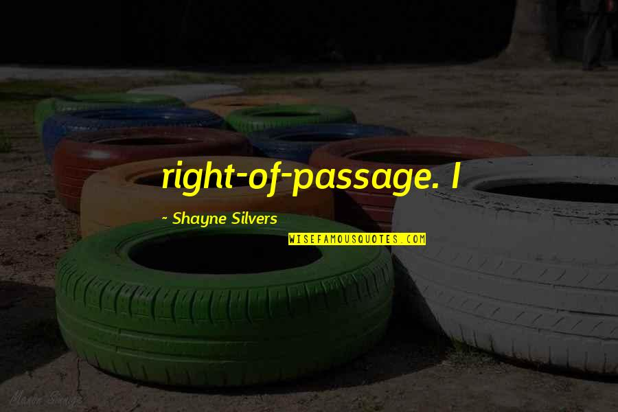 Right Of Passage Quotes By Shayne Silvers: right-of-passage. I