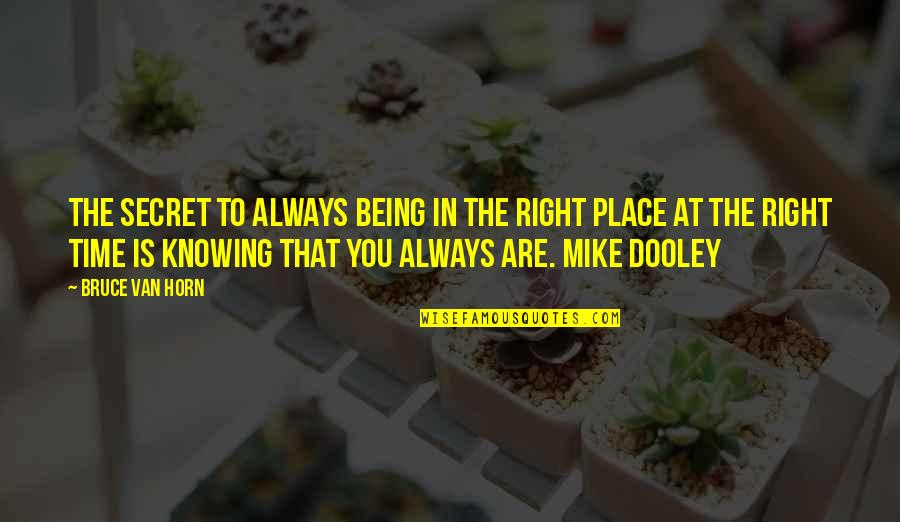 Right Place Right Time Quotes By Bruce Van Horn: The secret to always being in the right
